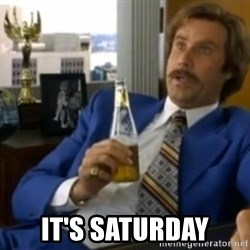 That escalated quickly-Ron Burgundy -  It's Saturday
