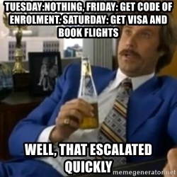 That escalated quickly-Ron Burgundy - Tuesday:nothing, friday: get Code of enrolment. saturday: get visa and book flights well, that escalated quickly
