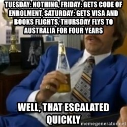 That escalated quickly-Ron Burgundy - Tuesday: nothing, Friday: gets code of enrolment, Saturday: gets visa and books flights, Thursday flys to Australia for four years Well, That escalated quickly