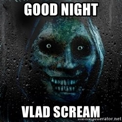 Uninvited house guest - GOOD NIGHT VLAD SCREAM