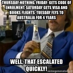 That escalated quickly-Ron Burgundy - Thursday:nothing, Friday: gets code of enrolment, saturday gets visa and books flights, tuesday flys to australia for 4 years well, that escalated quickly!