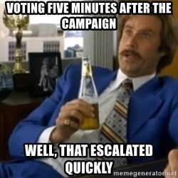 That escalated quickly-Ron Burgundy - voting five minutes after the campaign well, that escalated quickly