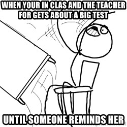 Desk Flip Rage Guy - When your in clas and the teacher for gets about a big test Until someone reminds her