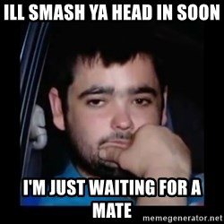just waiting for a mate - ILL SMASH YA HEAD IN SOON  I'M JUST WAITING FOR A MATE