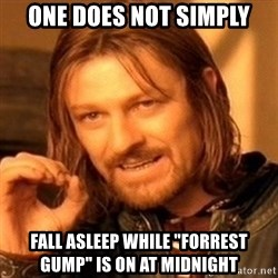 "One Does Not Simply - ONE DOES NOT SIMPLY FALL ASLEEP WHILE ""FORREST GUMP"" IS ON AT MIDNIGHT"