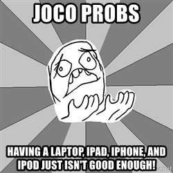 Whyyy??? - Joco probs Having a Laptop, iPad, iPhone, and iPod just isn't good enough!