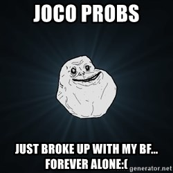 Forever Alone - Joco probs Just broke up with my bf... Forever alone:(