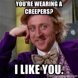 Willy Wonka - you're wearing a creepers? I like you.