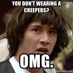 Conspiracy Keanu - you don't wearing a creepers? omg.