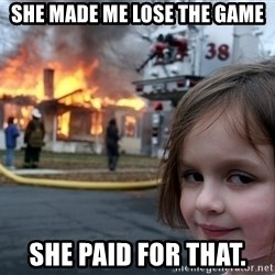 Disaster Girl - She Made me lose thE game She paid for that.