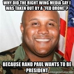 "Christopher Dorner - Why did the right wing media say i was taken out by a ""fed drone""? because rand paul wants to be president"