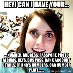 novia pesada - HEY! CAN I HAVE YOUR... ....NUMBER, ADDRESS, PASSPORT, PHOTO ALBUMS, KEYS, BUS PASS, BANK ACCOUNT DETAILS, FRIEND'S NUMBERS, CAR NUMBER PLATE.......
