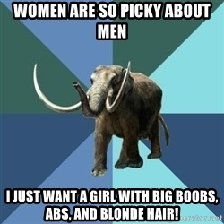Misogyny Mastodon - Women are so picky about men I just want a girl with big boobs, abs, and blonde hair!