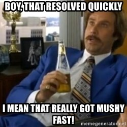 That escalated quickly-Ron Burgundy - boy, that resolved quickly i mean that really got mushy fast!