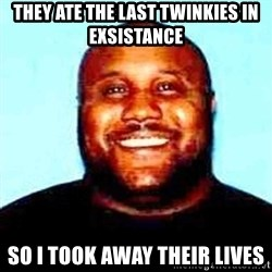 KOPKILLER - they ate the last TWINKIES in exsistance  so i took away their lives