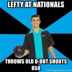 Annoying Bowler Guy  - Lefty at nationals  Throws old u-dot shoots 850