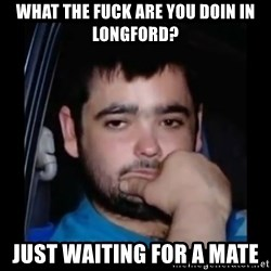 just waiting for a mate - What the fuck are you doin in longford? Just waiting for a mate