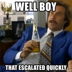 That escalated quickly-Ron Burgundy - Well boy that escalated quickly