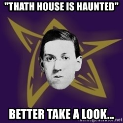 """advice lovecraft  - """"thath house is haunted"""" Better take a look..."""