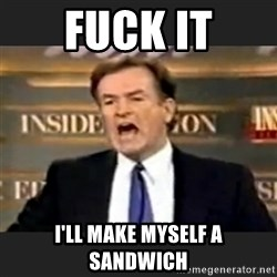 Angry Bill O'Reilly - fuck it I'll make myself a sandwich