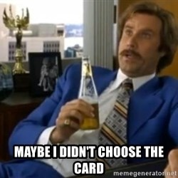 That escalated quickly-Ron Burgundy -   maybe I didn't choose the card