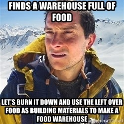 Bear Grylls - Finds a warehouse full of food let's burn it down and use the left over food as building materials to make a food warehouse