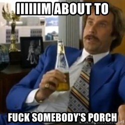 That escalated quickly-Ron Burgundy - Iiiiiim about to fuck SOMEBODY'S porch
