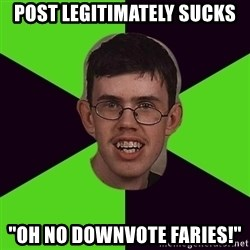 "Annoying Imgurian  - post legitimately sucks ""Oh no downvote faries!"""