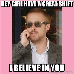 Hey Girl - Hey girl have a great shift I believe in you