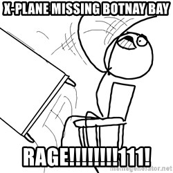 Desk Flip Rage Guy - X-Plane missing Botnay Bay RAGE!!!!!!!!111!