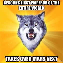 Courage Wolf - becomes first emperor of the entire world takes over mars next