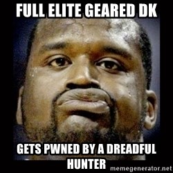 Shaq Face - Full ELITE GEARED DK gETS PWNED BY A DREADFUL HUNTER