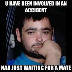 just waiting for a mate - U HAVE BEEN INVOLVED IN AN ACCIDENT NAA JUST WAITING FOR A MATE