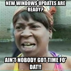 Sweet Brown Meme - New windows updates are ready? ain't nobody got time fo' dat!!