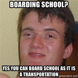 really high guy - boarding school? yes you can board school as it is a transportation