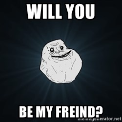 Forever Alone - will you be my freind?
