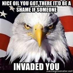 American Pride Eagle - Nice oil you got there It'd be a shame if someone  Invaded you