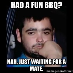 just waiting for a mate - Had a fun bbq? nah, just waiting for a mate.