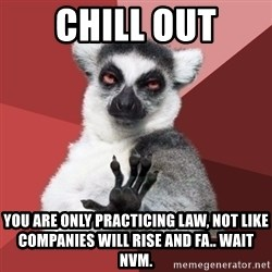 Chill Out Lemur - Chill out You are only practicing law, not like companies will rise and fa.. wait nvm.
