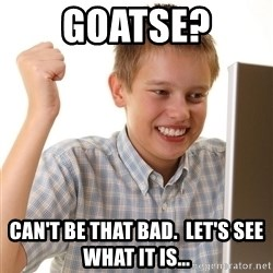 First Day on the internet kid - goatse? can't be that bad.  let's see what it is...