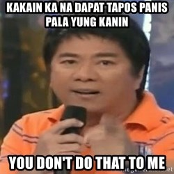 willie revillame you dont do that to me - KAKAIN KA NA DAPAT TAPOS PANIS PALA YUNG KANIN YOU DON'T DO THAT TO ME