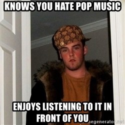 Scumbag Steve - Knows you hate pop music Enjoys listening to it in front of you