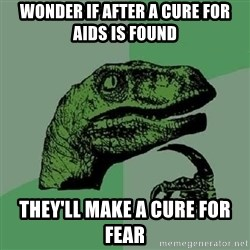 Philosoraptor - Wonder if after a cure for aids is found they'll make a cure for fear