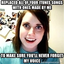 Overly Attached Girlfriend 2 - replaced all of your itunes songs with ones made by me to make sure you'll never forget my voice