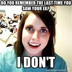 Overly Attached Girlfriend 2 - do you remember the last time you saw your ex? i don't