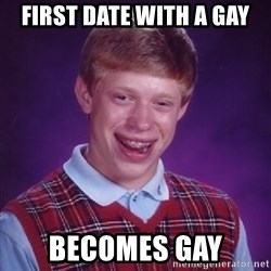 Bad Luck Brian - first date with a gay becomes gay