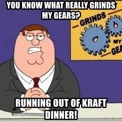 Grinds My Gears - you know what really grinds my gears? running out of kraft dinner!