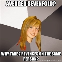 Musically Oblivious 8th Grader - Avenged Sevenfold? why take 7 revenges on the same person?