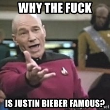 Picard Wtf - why the fuck is justin bieber famous?