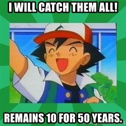 Pokemon trainer - I Will catch them all! Remains 10 for 50 years.